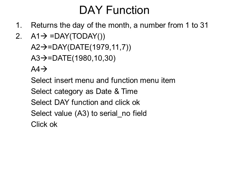 DAY Function 1.Returns the day of the month, a number from 1 to 31 2.A1  =DAY(TODAY()) A2  =DAY(DATE(1979,11,7)) A3  =DATE(1980,10,30) A4  Select