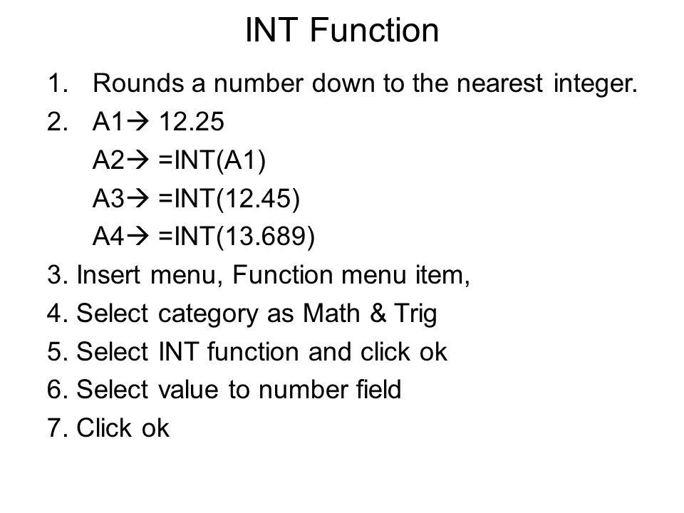INT Function 1.Rounds a number down to the nearest integer. 2.A1  12.25 A2  =INT(A1) A3  =INT(12.45) A4  =INT(13.689) 3. Insert menu, Function men