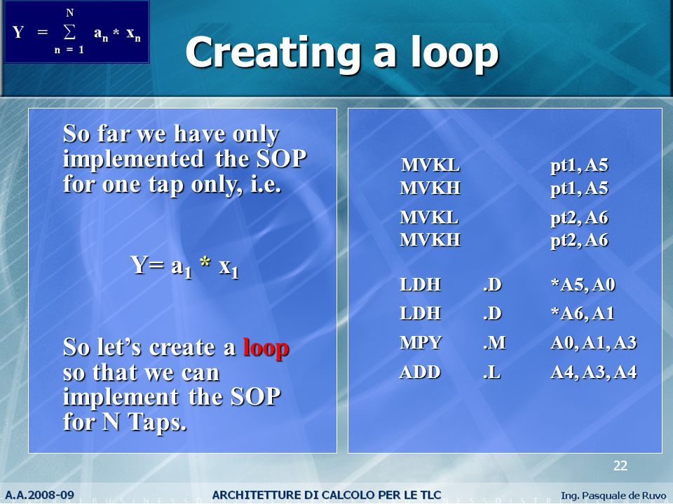 22 Creating a loop MVKL pt1, A5 MVKL pt1, A5 MVKH pt1, A5 MVKH pt1, A5 MVKL pt2, A6 MVKL pt2, A6 MVKH pt2, A6 MVKH pt2, A6 LDH.D*A5, A0 LDH.D*A5, A0 LDH.D*A6, A1 LDH.D*A6, A1 MPY.MA0, A1, A3 MPY.MA0, A1, A3 ADD.LA4, A3, A4 ADD.LA4, A3, A4 So far we have only implemented the SOP for one tap only, i.e.