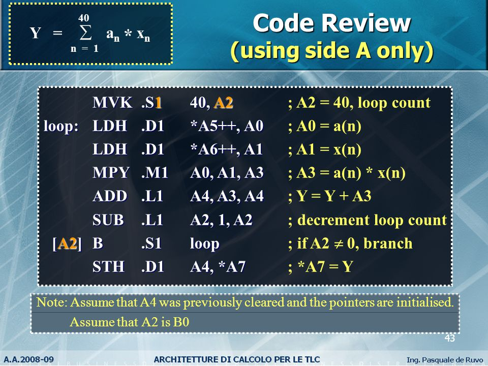 43 Y = 40  a n x n n = 1 * Code Review (using side A only) MVK.S140, A2 MVK.S140, A2; A2 = 40, loop count loop:LDH.D1*A5++, A0 loop:LDH.D1*A5++, A0; A0 = a(n) LDH.D1*A6++, A1 LDH.D1*A6++, A1; A1 = x(n) MPY.M1A0, A1, A3 MPY.M1A0, A1, A3; A3 = a(n) * x(n) ADD.L1A4, A3, A4 ADD.L1A4, A3, A4; Y = Y + A3 SUB.L1A2, 1, A2 SUB.L1A2, 1, A2; decrement loop count [A2]B.S1loop [A2]B.S1loop; if A2  0, branch STH.D1A4, *A7 STH.D1A4, *A7; *A7 = Y Note: Assume that A4 was previously cleared and the pointers are initialised.