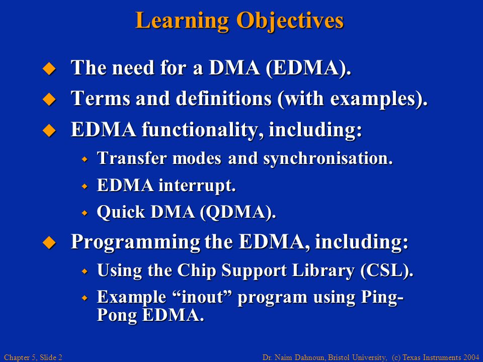 Dr. Naim Dahnoun, Bristol University, (c) Texas Instruments 2004 Chapter 5, Slide 2 Learning Objectives  The need for a DMA (EDMA).  Terms and defin