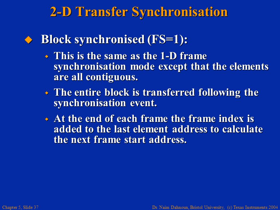 Dr. Naim Dahnoun, Bristol University, (c) Texas Instruments 2004 Chapter 5, Slide 37 2-D Transfer Synchronisation  Block synchronised (FS=1):  This