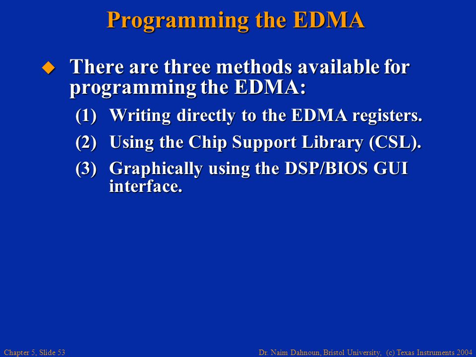 Dr. Naim Dahnoun, Bristol University, (c) Texas Instruments 2004 Chapter 5, Slide 53 Programming the EDMA  There are three methods available for prog