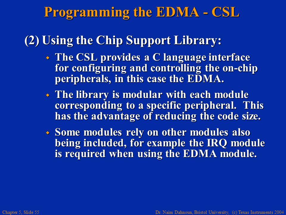 Dr. Naim Dahnoun, Bristol University, (c) Texas Instruments 2004 Chapter 5, Slide 55 Programming the EDMA - CSL (2)Using the Chip Support Library:  T