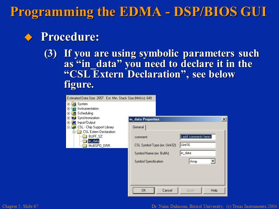 Dr. Naim Dahnoun, Bristol University, (c) Texas Instruments 2004 Chapter 5, Slide 67 Programming the EDMA - DSP/BIOS GUI  Procedure: (3)If you are us