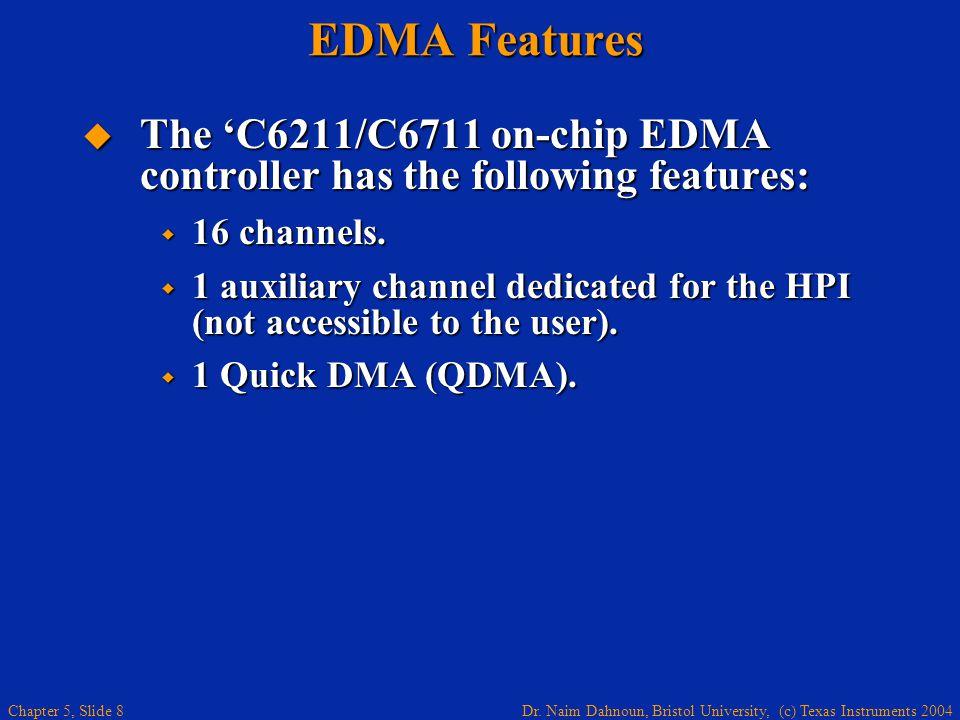 Dr. Naim Dahnoun, Bristol University, (c) Texas Instruments 2004 Chapter 5, Slide 8 EDMA Features  The 'C6211/C6711 on-chip EDMA controller has the f
