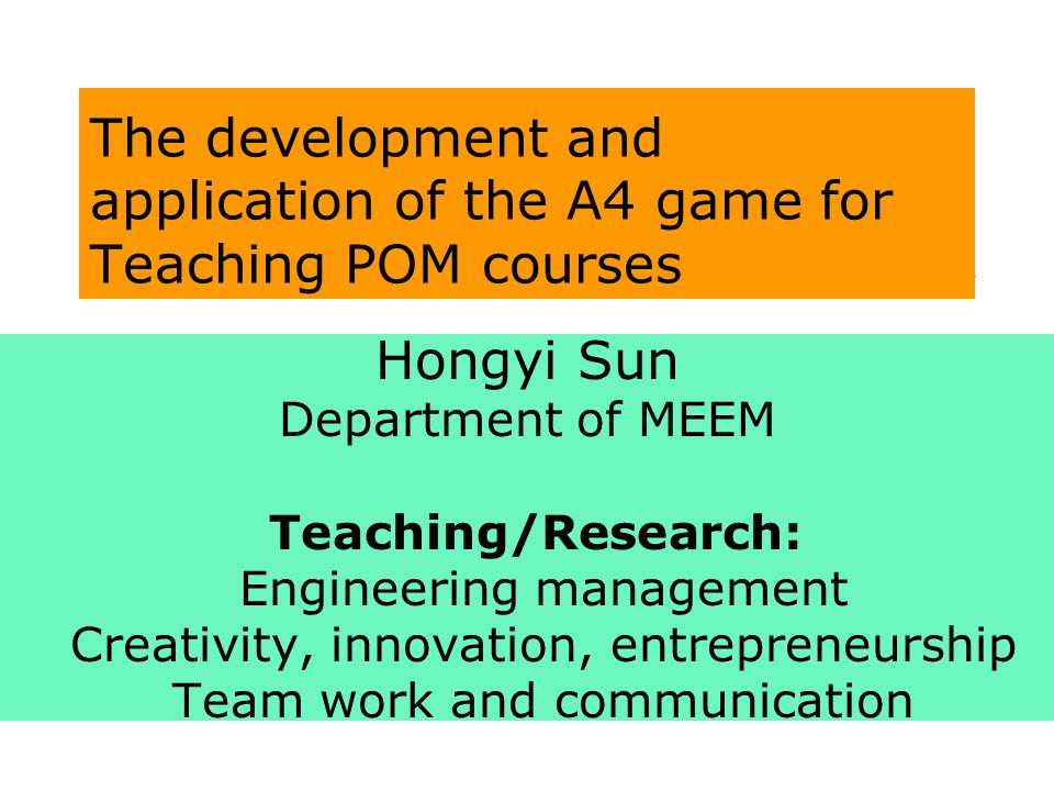 The development and application of the A4 game for Teaching POM courses Hongyi Sun Department of MEEM Teaching/Research: Engineering management Creativity, innovation, entrepreneurship Team work and communication
