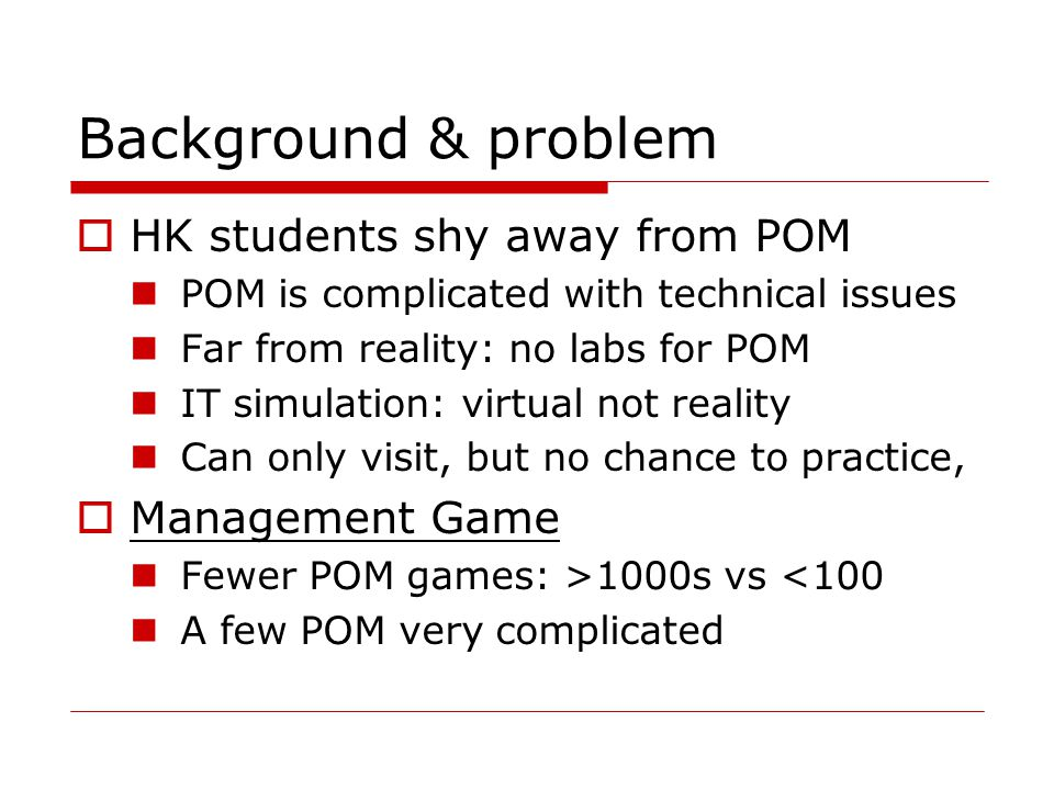 Background & problem  HK students shy away from POM POM is complicated with technical issues Far from reality: no labs for POM IT simulation: virtual not reality Can only visit, but no chance to practice,  Management Game Fewer POM games: >1000s vs <100 A few POM very complicated