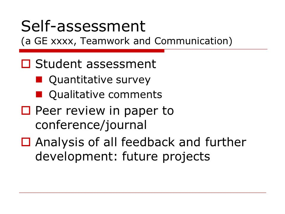Self-assessment (a GE xxxx, Teamwork and Communication)  Student assessment Quantitative survey Qualitative comments  Peer review in paper to conference/journal  Analysis of all feedback and further development: future projects