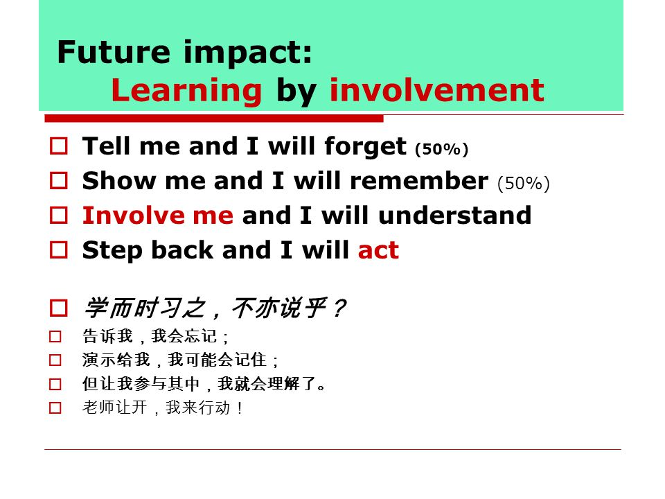 Future impact: Learning by involvement  Tell me and I will forget (50%)  Show me and I will remember (50%)  Involve me and I will understand  Step back and I will act  学而时习之,不亦说乎?  告诉我,我会忘记;  演示给我,我可能会记住;  但让我参与其中,我就会理解了。  老师让开,我来行动!