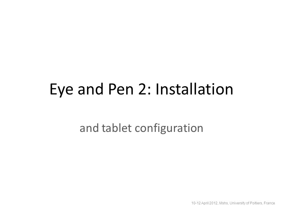 Eye and Pen 2: Installation and tablet configuration 10-12 April 2012, Mshs, University of Poitiers, France