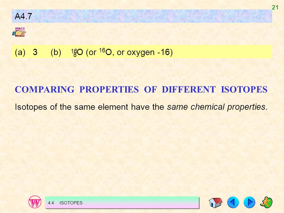 21 A4.7 (a)3(b) 8 O (or 16 O, or oxygen -16) 16 COMPARING PROPERTIES OF DIFFERENT ISOTOPES Isotopes of the same element have the same chemical propert