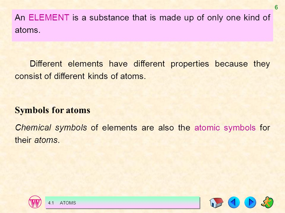 6 An ELEMENT is a substance that is made up of only one kind of atoms. Different elements have different properties because they consist of different