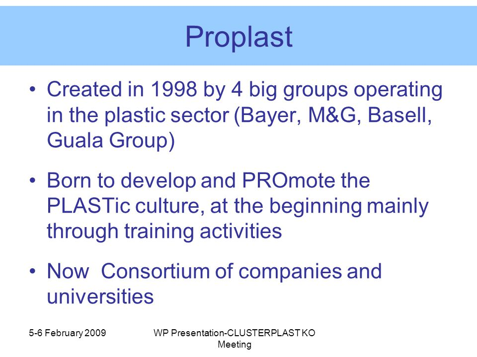 Proplast Created in 1998 by 4 big groups operating in the plastic sector (Bayer, M&G, Basell, Guala Group) Born to develop and PROmote the PLASTic culture, at the beginning mainly through training activities Now Consortium of companies and universities 5-6 February 2009WP Presentation-CLUSTERPLAST KO Meeting