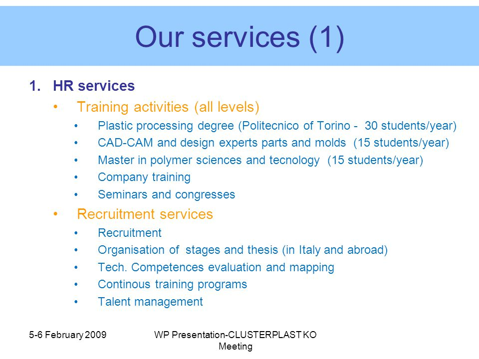 Our services (1) 1.HR services Training activities (all levels) Plastic processing degree (Politecnico of Torino - 30 students/year) CAD-CAM and design experts parts and molds (15 students/year) Master in polymer sciences and tecnology (15 students/year) Company training Seminars and congresses Recruitment services Recruitment Organisation of stages and thesis (in Italy and abroad) Tech.