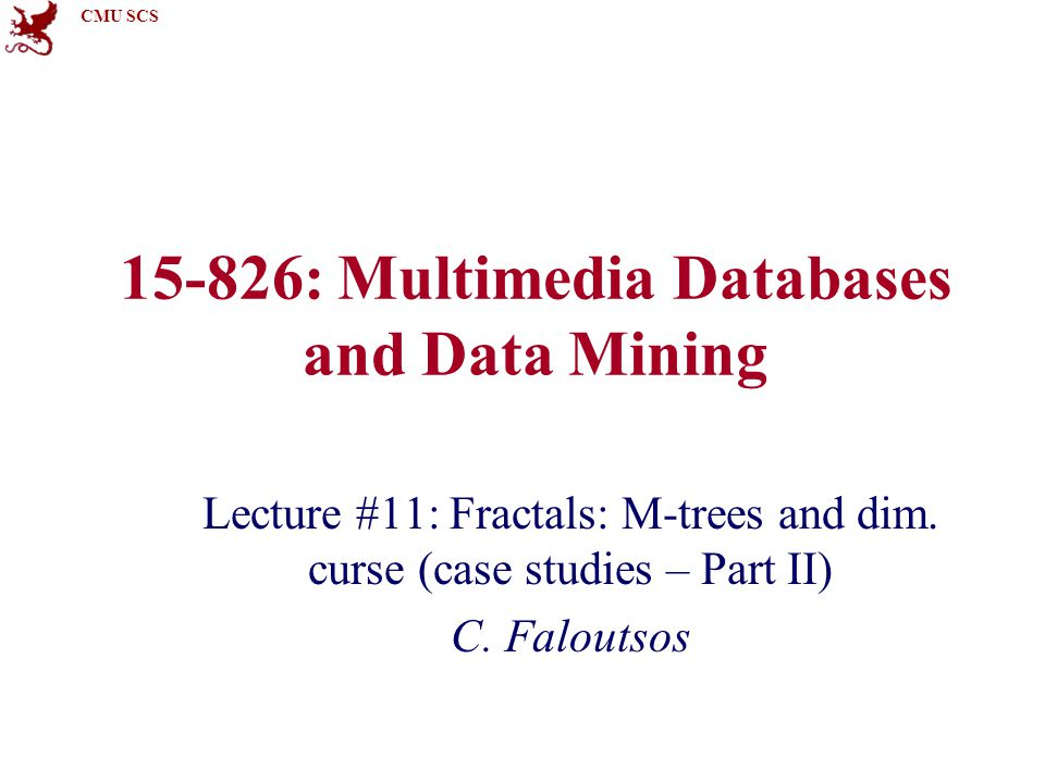 CMU SCS 15-826: Multimedia Databases and Data Mining Lecture #11: Fractals: M-trees and dim.