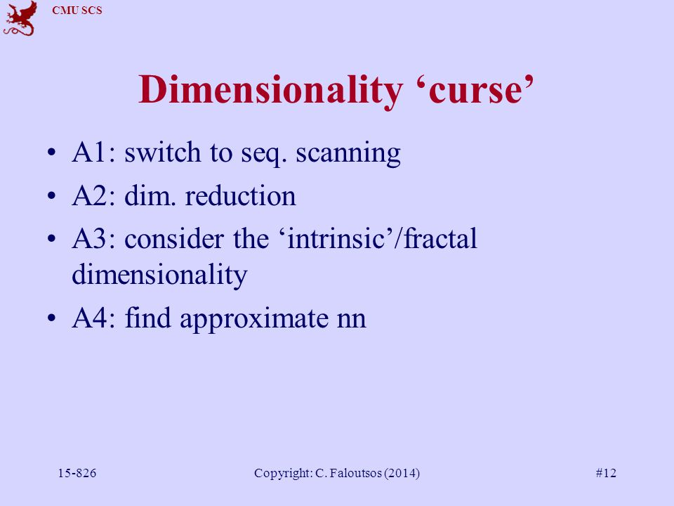 CMU SCS 15-826Copyright: C. Faloutsos (2014)#12 Dimensionality 'curse' A1: switch to seq.