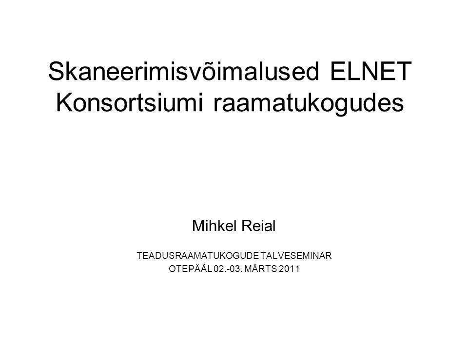 Skaneerimisvõimalused ELNET Konsortsiumi raamatukogudes Mihkel Reial TEADUSRAAMATUKOGUDE TALVESEMINAR OTEPÄÄL 02.-03.