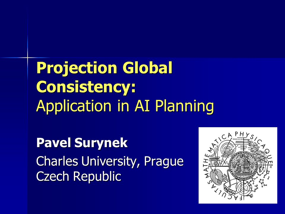Projection Global Consistency: Application in AI Planning Pavel Surynek Charles University, Prague Czech Republic