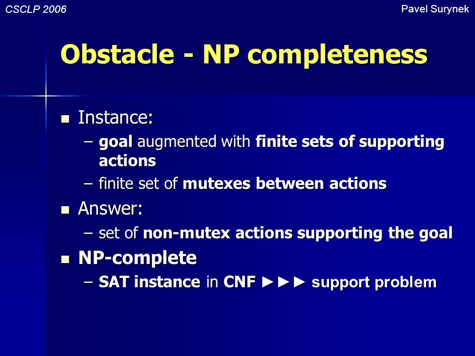 Obstacle - NP completeness Instance: Instance: –goal augmented with finite sets of supporting actions –finite set of mutexes between actions Answer: A