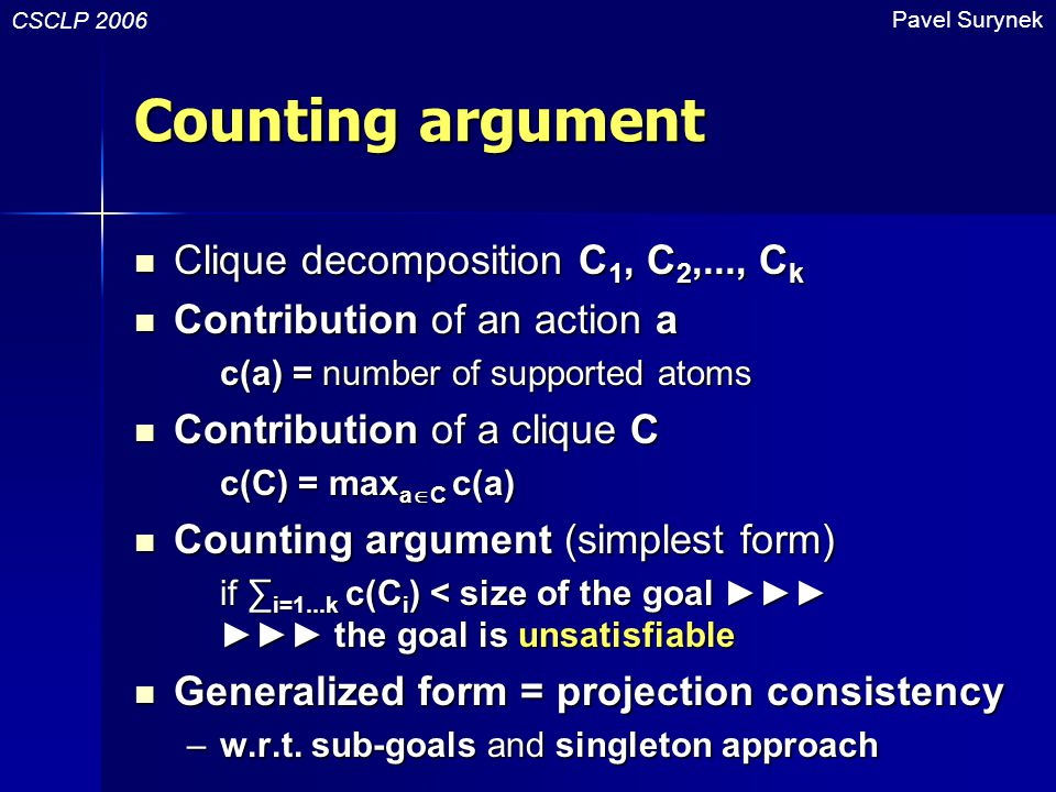 Counting argument Clique decomposition C 1, C 2,..., C k Clique decomposition C 1, C 2,..., C k Contribution of an action a Contribution of an action a c(a) = number of supported atoms Contribution of a clique C Contribution of a clique C c(C) = max a  C c(a) Counting argument (simplest form) Counting argument (simplest form) if ∑ i=1...k c(C i ) < size of the goal ►►► ►►► the goal is unsatisfiable Generalized form = projection consistency Generalized form = projection consistency – w.r.t.