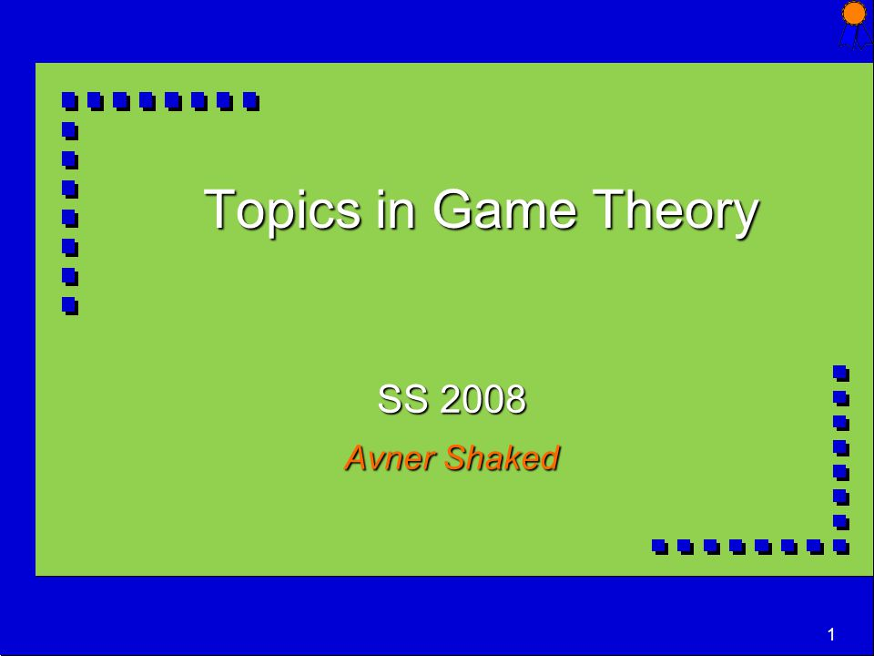 1 Topics in Game Theory SS 2008 Avner Shaked