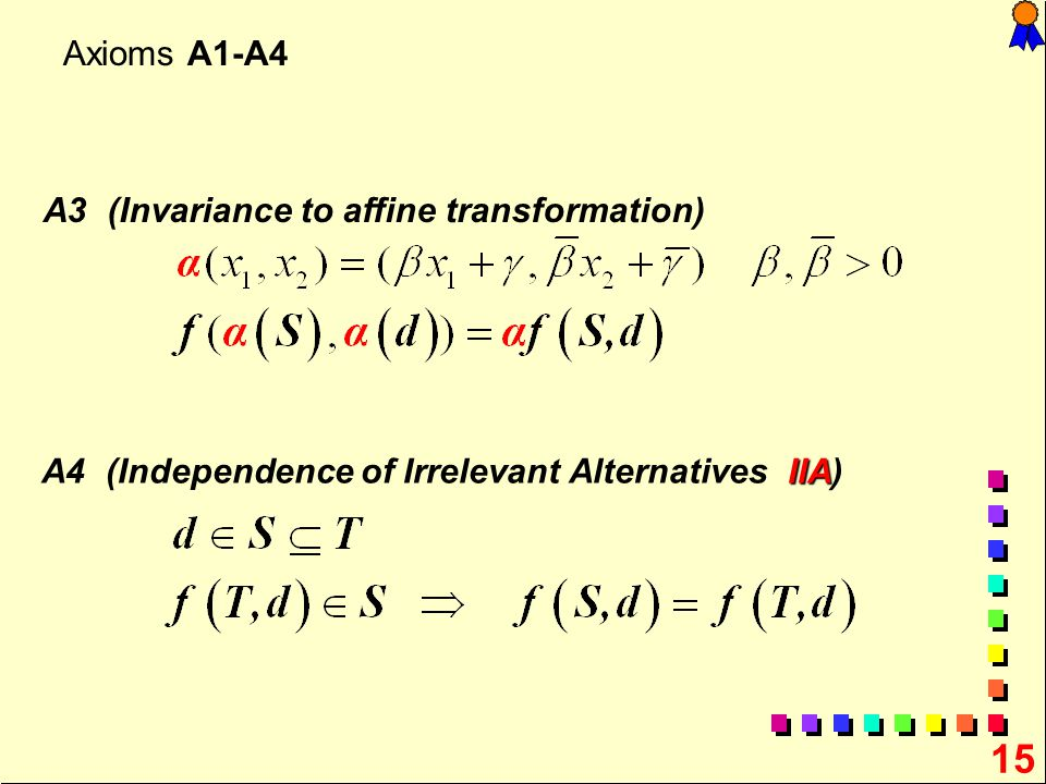 15 Axioms A1-A4 A3 (Invariance to affine transformation) IIA A4 (Independence of Irrelevant Alternatives IIA)