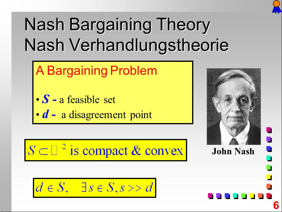 6 A Bargaining Problem S - a feasible set d - a disagreement point Nash Bargaining Theory Nash Verhandlungstheorie John Nash
