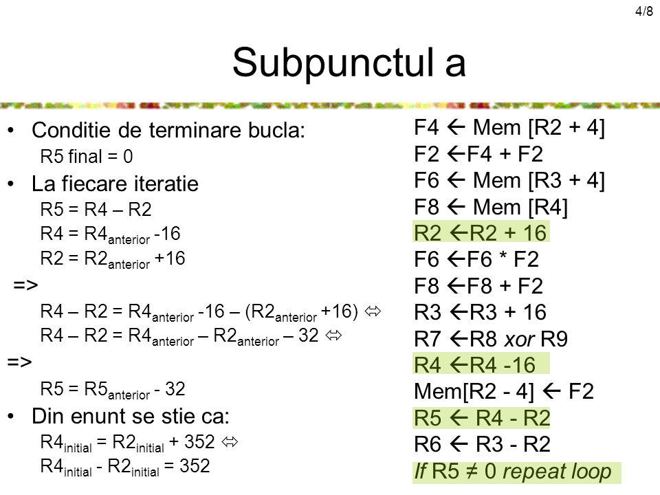 4/8 Subpunctul a Conditie de terminare bucla: R5 final = 0 La fiecare iteratie R5 = R4 – R2 R4 = R4 anterior -16 R2 = R2 anterior +16 => R4 – R2 = R4 anterior -16 – (R2 anterior +16)  R4 – R2 = R4 anterior – R2 anterior – 32  => R5 = R5 anterior - 32 Din enunt se stie ca: R4 initial = R2 initial + 352  R4 initial - R2 initial = 352 F4  Mem [R2 + 4] F2  F4 + F2 F6  Mem [R3 + 4] F8  Mem [R4] R2  R2 + 16 F6  F6 * F2 F8  F8 + F2 R3  R3 + 16 R7  R8 xor R9 R4  R4 -16 Mem[R2 - 4]  F2 R5  R4 - R2 R6  R3 - R2 If R5 ≠ 0 repeat loop