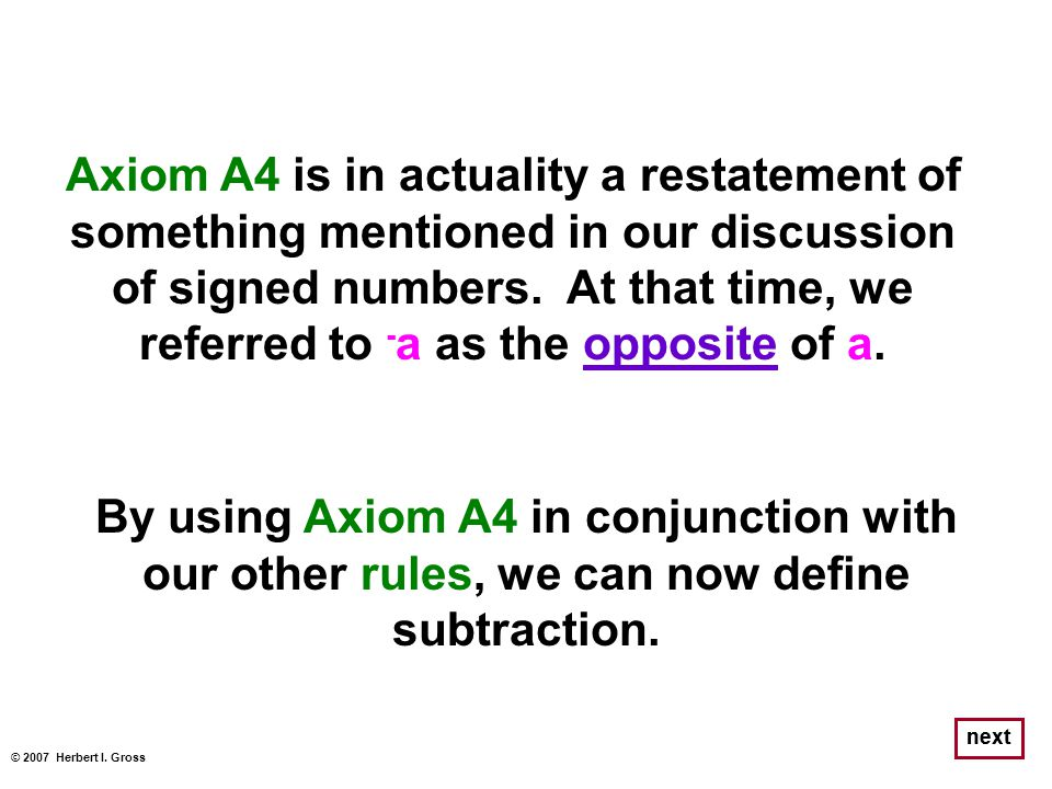 Axiom A4 is in actuality a restatement of something mentioned in our discussion of signed numbers. At that time, we referred to - a as the opposite of
