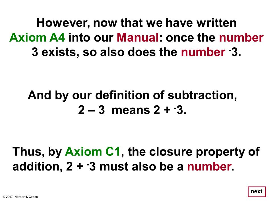However, now that we have written Axiom A4 into our Manual: once the number 3 exists, so also does the number - 3. © 2007 Herbert I. Gross next Thus,