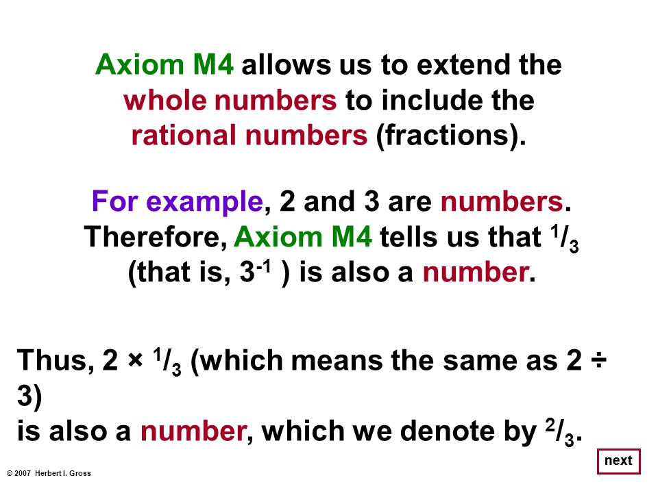 Axiom M4 allows us to extend the whole numbers to include the rational numbers (fractions). © 2007 Herbert I. Gross next For example, 2 and 3 are numb
