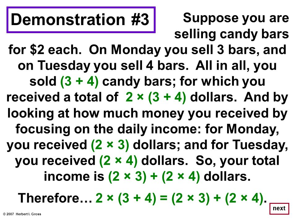 Suppose you are selling candy bars for $2 each. On Monday you sell 3 bars, and on Tuesday you sell 4 bars. All in all, you sold (3 + 4) candy bars; fo