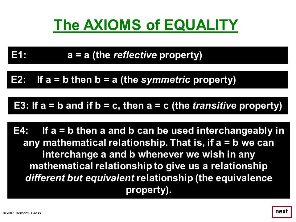 © 2007 Herbert I. Gross next The AXIOMS of EQUALITY E1: a = a (the reflective property) E2: If a = b then b = a (the symmetric property) E3: If a = b