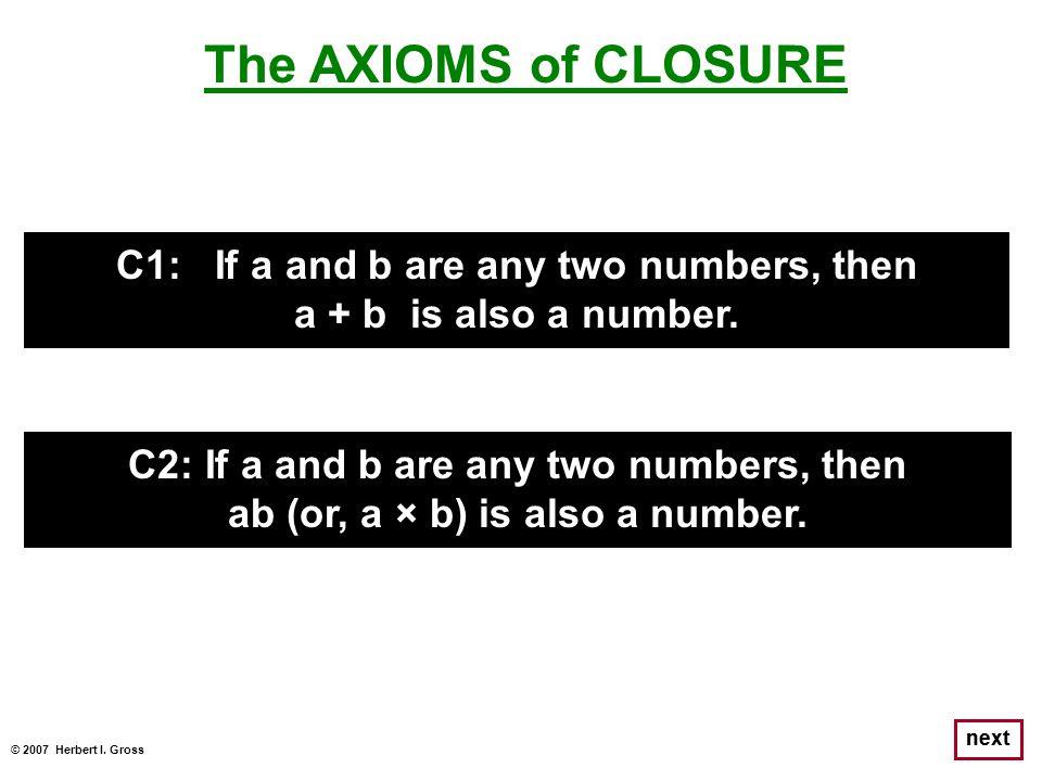 © 2007 Herbert I. Gross next The AXIOMS of CLOSURE C1: If a and b are any two numbers, then a + b is also a number. C2: If a and b are any two numbers