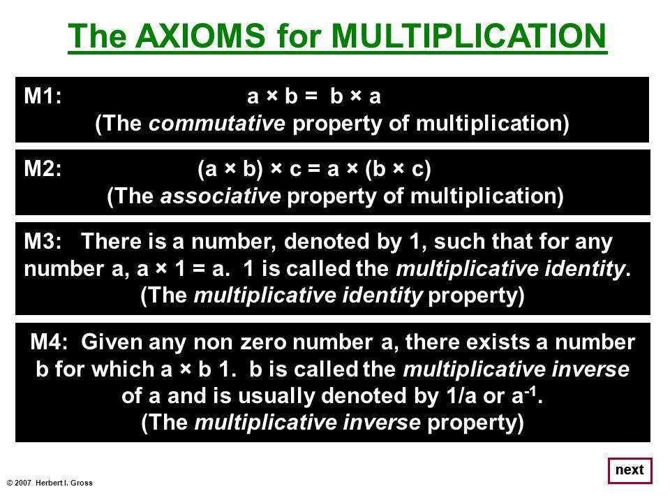© 2007 Herbert I. Gross next The AXIOMS for MULTIPLICATION M1: a × b = b × a (The commutative property of multiplication) M2: (a × b) × c = a × (b × c