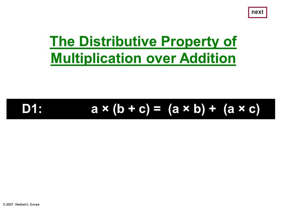 © 2007 Herbert I. Gross next The Distributive Property of Multiplication over Addition D1: a × (b + c) = (a × b) + (a × c)
