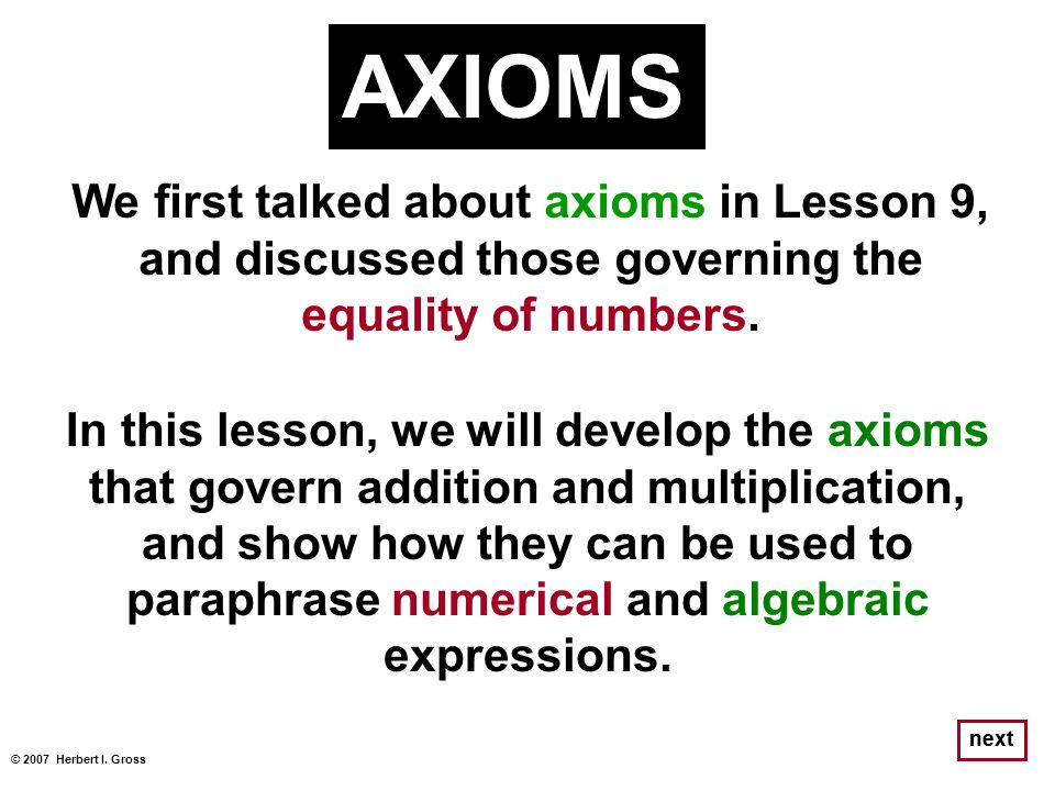 We first talked about axioms in Lesson 9, and discussed those governing the equality of numbers. © 2007 Herbert I. Gross next AXIOMS In this lesson, w