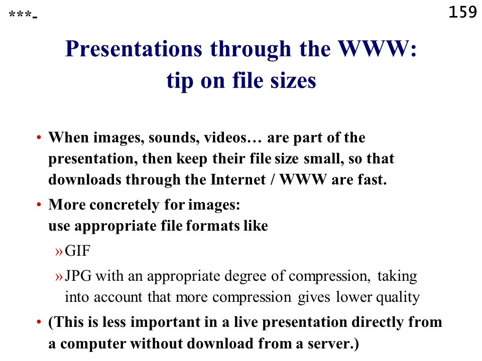158 Presentations through the WWW: alternatives Directly as PPT or PPS or similar single file (and simply create a link to that single file) Save for