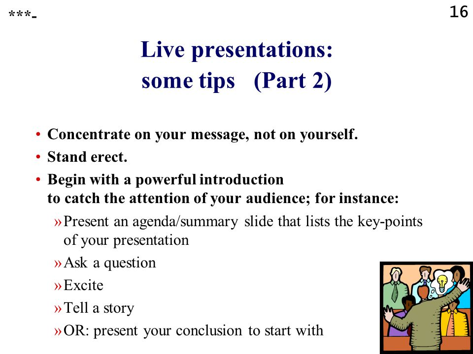 15 Live presentations: some tips (Part 1) Show confidence. Know that to feel nervous is to be human. Channel your adrenaline into positive energy. Bre