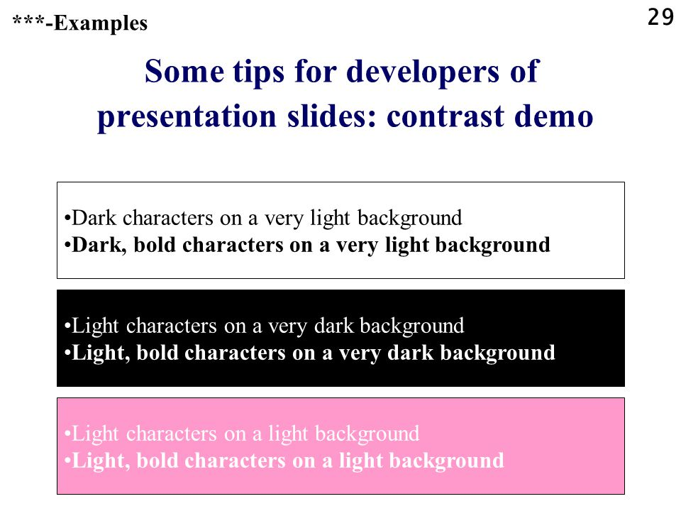 28 Some tips for developers of presentation slides: contrast Foreground and background colours need high contrast for visibility. ***-