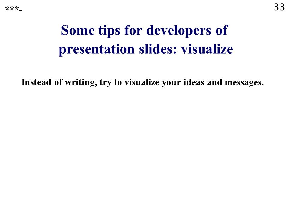 32 Some tips for developers of presentation slides: enhancements Instead of text, try to use whenever possible: »flow charts, »schemes, »charts (pie c