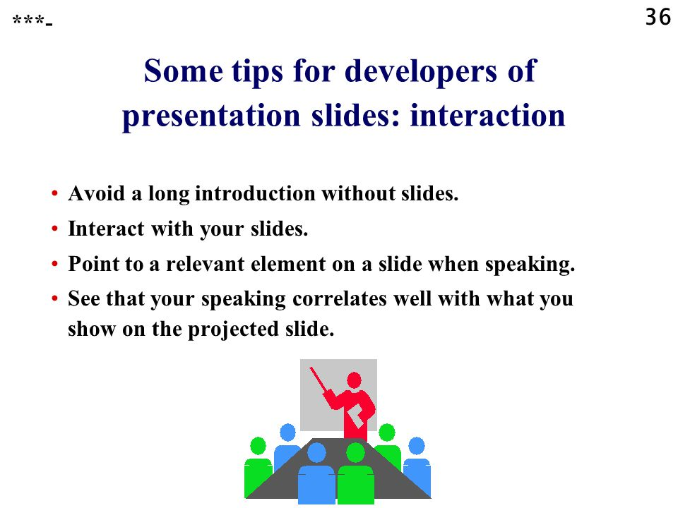 35 Some tips for developers of presentation slides: the mouse Try NOT to use the mouse during your presentation, because it may be distracting from yo