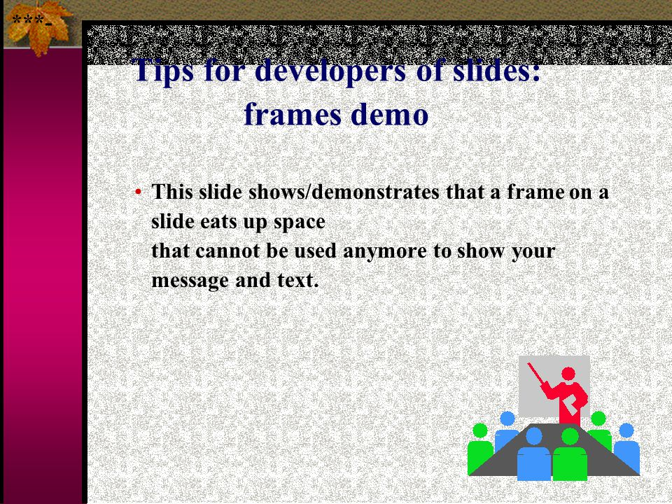 74 Tips for developers of slides: frames Avoid unnecessary frames/borders on the slide, even when these are suggested by the program that you use, bec