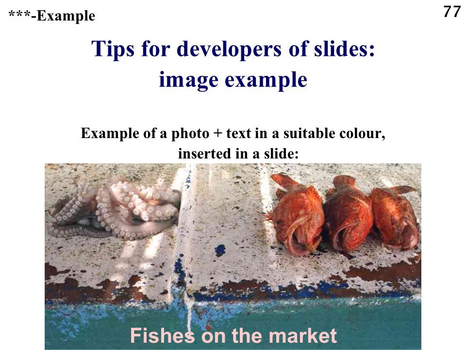 76 Tips for developers of slides: images Use images or photos instead of text, or together with text, whenever possible. ***-