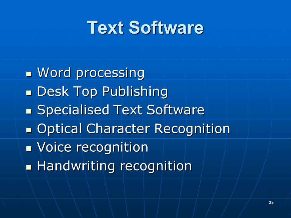25 Text Software Word processing Word processing Desk Top Publishing Desk Top Publishing Specialised Text Software Specialised Text Software Optical Character Recognition Optical Character Recognition Voice recognition Voice recognition Handwriting recognition Handwriting recognition