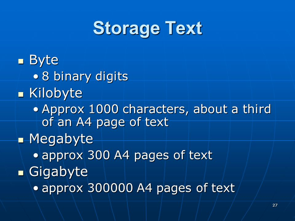 27 Storage Text Byte Byte 8 binary digits8 binary digits Kilobyte Kilobyte Approx 1000 characters, about a third of an A4 page of textApprox 1000 characters, about a third of an A4 page of text Megabyte Megabyte approx 300 A4 pages of textapprox 300 A4 pages of text Gigabyte Gigabyte approx 300000 A4 pages of textapprox 300000 A4 pages of text