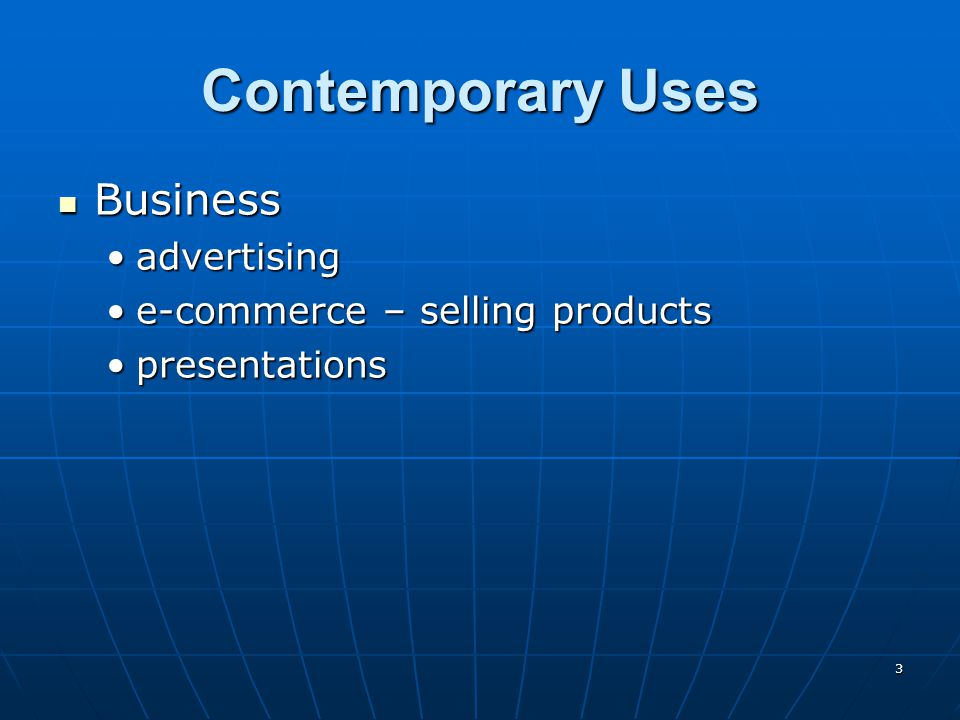 3 Contemporary Uses Business Business advertisingadvertising e-commerce – selling productse-commerce – selling products presentationspresentations