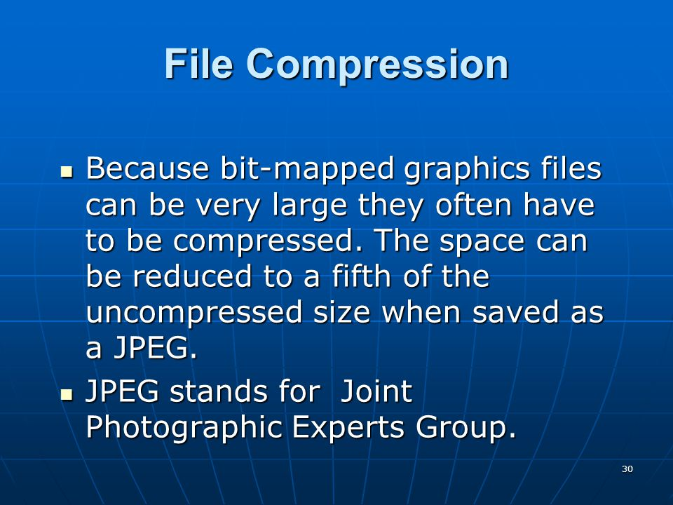 30 File Compression Because bit-mapped graphics files can be very large they often have to be compressed.