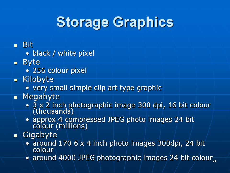 31 Storage Graphics Bit Bit black / white pixelblack / white pixel Byte Byte 256 colour pixel256 colour pixel Kilobyte Kilobyte very small simple clip art type graphicvery small simple clip art type graphic Megabyte Megabyte 3 x 2 inch photographic image 300 dpi, 16 bit colour (thousands)3 x 2 inch photographic image 300 dpi, 16 bit colour (thousands) approx 4 compressed JPEG photo images 24 bit colour (millions)approx 4 compressed JPEG photo images 24 bit colour (millions) Gigabyte Gigabyte around 170 6 x 4 inch photo images 300dpi, 24 bit colouraround 170 6 x 4 inch photo images 300dpi, 24 bit colour around 4000 JPEG photographic images 24 bit colouraround 4000 JPEG photographic images 24 bit colour